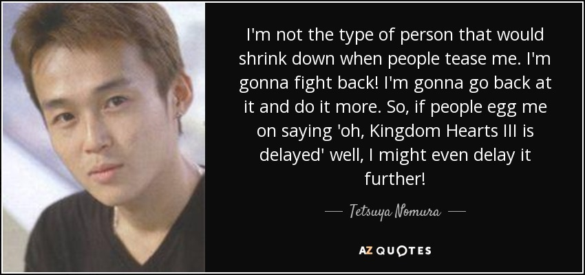 I'm not the type of person that would shrink down when people tease me. I'm gonna fight back! I'm gonna go back at it and do it more. So, if people egg me on saying 'oh, Kingdom Hearts III is delayed' well, I might even delay it further! - Tetsuya Nomura
