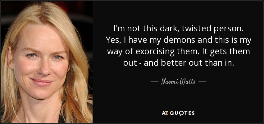 I'm not this dark, twisted person. Yes, I have my demons and this is my way of exorcising them. It gets them out - and better out than in. - Naomi Watts