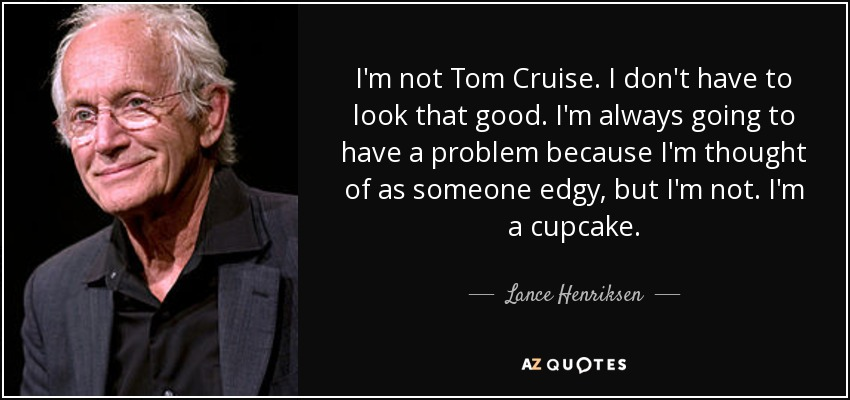 I'm not Tom Cruise. I don't have to look that good. I'm always going to have a problem because I'm thought of as someone edgy, but I'm not. I'm a cupcake. - Lance Henriksen