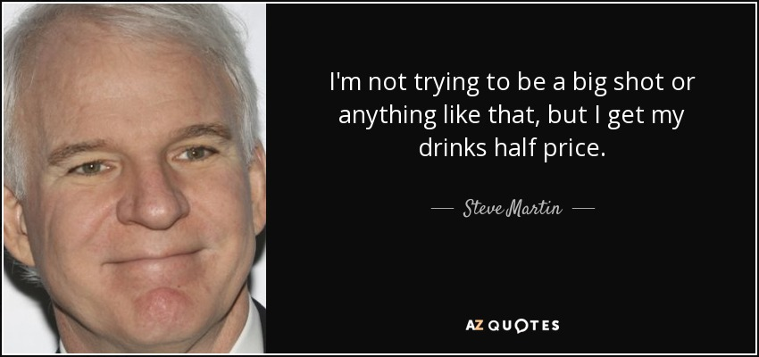 I'm not trying to be a big shot or anything like that, but I get my drinks half price. - Steve Martin