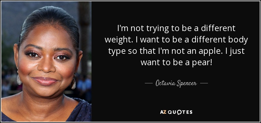 I'm not trying to be a different weight. I want to be a different body type so that I'm not an apple. I just want to be a pear! - Octavia Spencer
