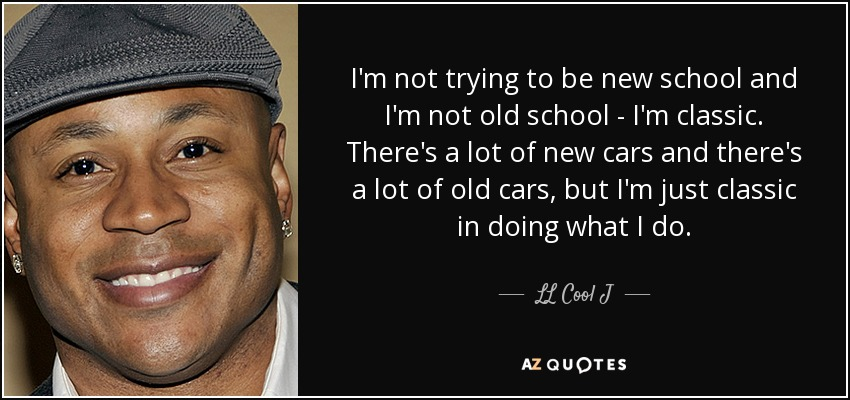 I'm not trying to be new school and I'm not old school - I'm classic. There's a lot of new cars and there's a lot of old cars, but I'm just classic in doing what I do. - LL Cool J