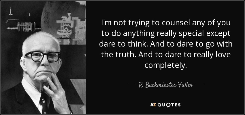I'm not trying to counsel any of you to do anything really special except dare to think. And to dare to go with the truth. And to dare to really love completely. - R. Buckminster Fuller