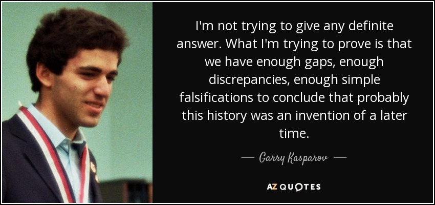 I'm not trying to give any definite answer. What I'm trying to prove is that we have enough gaps, enough discrepancies, enough simple falsifications to conclude that probably this history was an invention of a later time. - Garry Kasparov