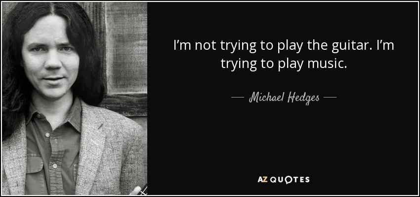 I'm not trying to play the guitar. I'm trying to play music. - Michael Hedges