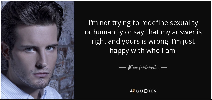 I'm not trying to redefine sexuality or humanity or say that my answer is right and yours is wrong. I'm just happy with who I am. - Nico Tortorella