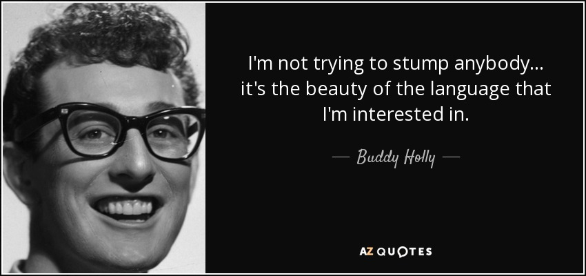 I'm not trying to stump anybody... it's the beauty of the language that I'm interested in. - Buddy Holly