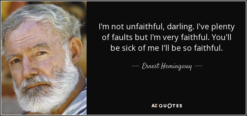 I'm not unfaithful, darling. I've plenty of faults but I'm very faithful. You'll be sick of me I'll be so faithful. - Ernest Hemingway
