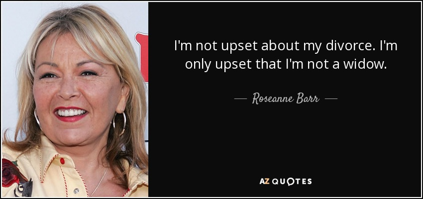 I'm not upset about my divorce. I'm only upset that I'm not a widow. - Roseanne Barr