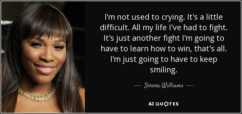 I'm not used to crying. It's a little difficult. All my life I've had to fight. It's just another fight I'm going to have to learn how to win, that's all. I'm just going to have to keep smiling. - Serena Williams