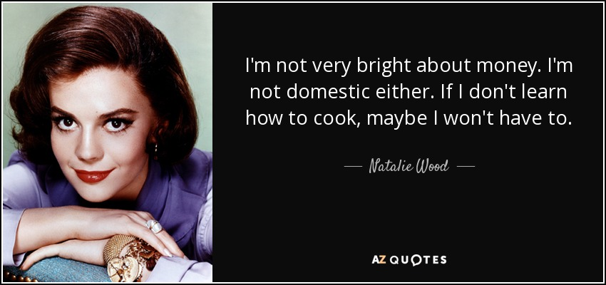 I'm not very bright about money. I'm not domestic either. If I don't learn how to cook, maybe I won't have to. - Natalie Wood