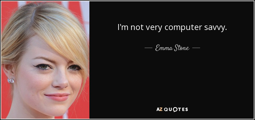 I'm not very computer savvy. - Emma Stone