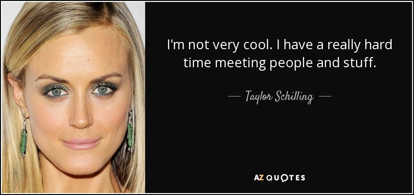 I'm not very cool. I have a really hard time meeting people and stuff. - Taylor Schilling