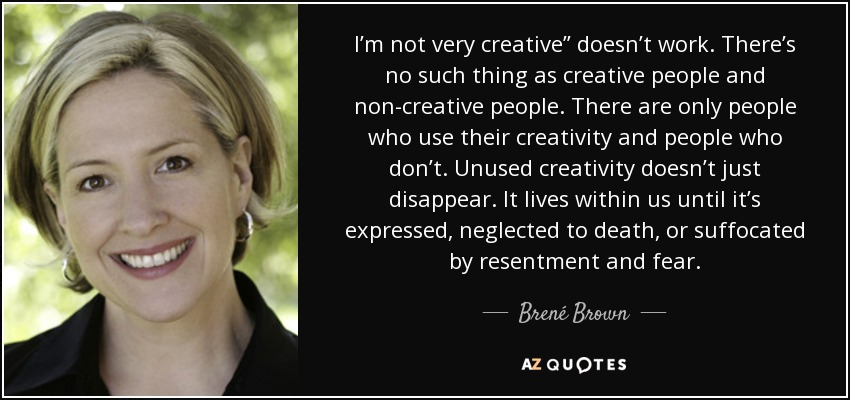 """I'm not very creative"""" doesn't work. There's no such thing as creative people and non-creative people. There are only people who use their creativity and people who don't. Unused creativity doesn't just disappear. It lives within us until it's expressed, neglected to death, or suffocated by resentment and fear. - Brené Brown"""