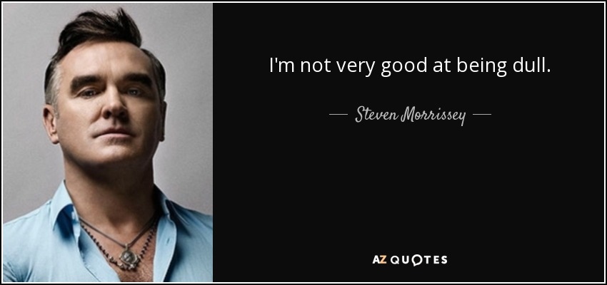 I'm not very good at being dull. - Steven Morrissey