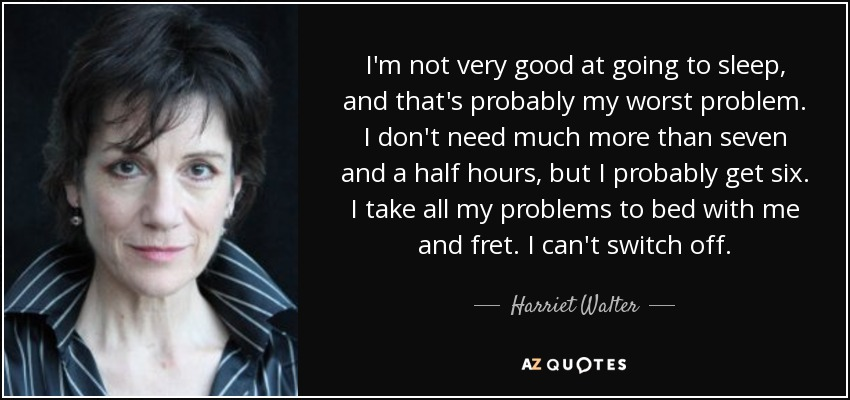 I'm not very good at going to sleep, and that's probably my worst problem. I don't need much more than seven and a half hours, but I probably get six. I take all my problems to bed with me and fret. I can't switch off. - Harriet Walter