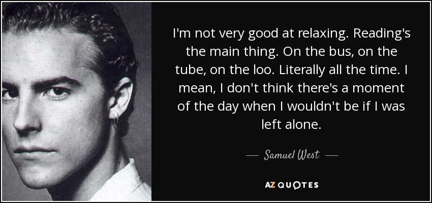 I'm not very good at relaxing. Reading's the main thing. On the bus, on the tube, on the loo. Literally all the time. I mean, I don't think there's a moment of the day when I wouldn't be if I was left alone. - Samuel West