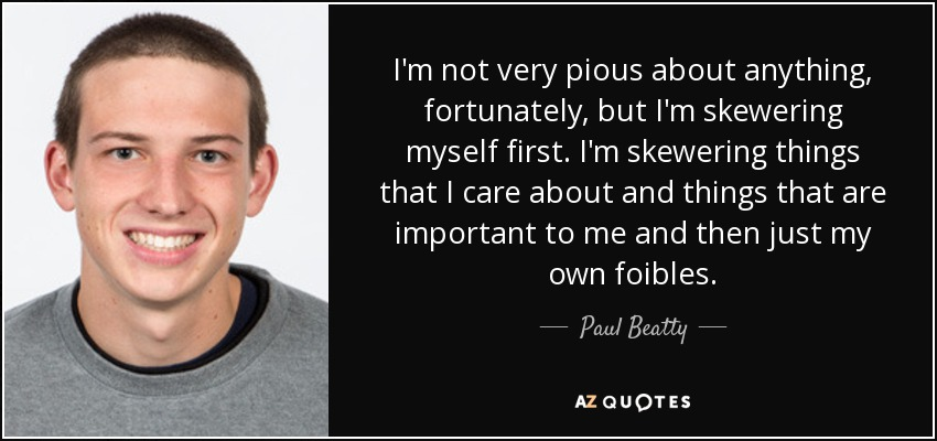 I'm not very pious about anything, fortunately, but I'm skewering myself first. I'm skewering things that I care about and things that are important to me and then just my own foibles. - Paul Beatty