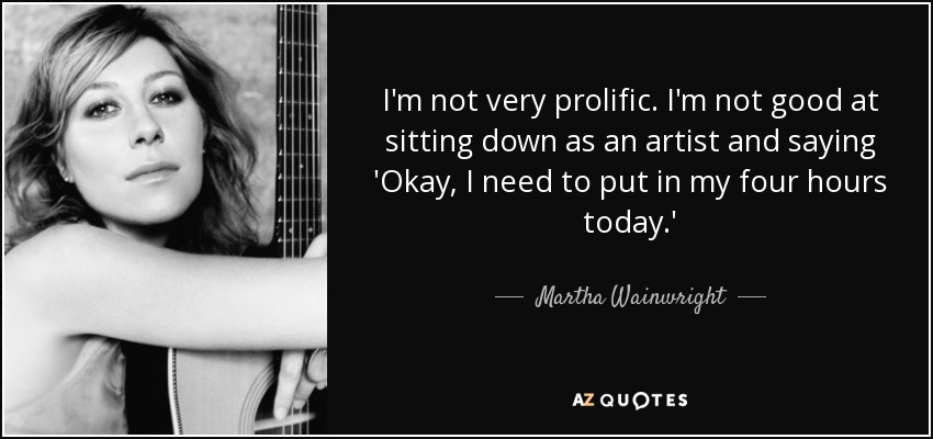 I'm not very prolific. I'm not good at sitting down as an artist and saying 'Okay, I need to put in my four hours today.' - Martha Wainwright