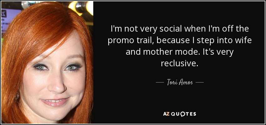 I'm not very social when I'm off the promo trail, because I step into wife and mother mode. It's very reclusive. - Tori Amos