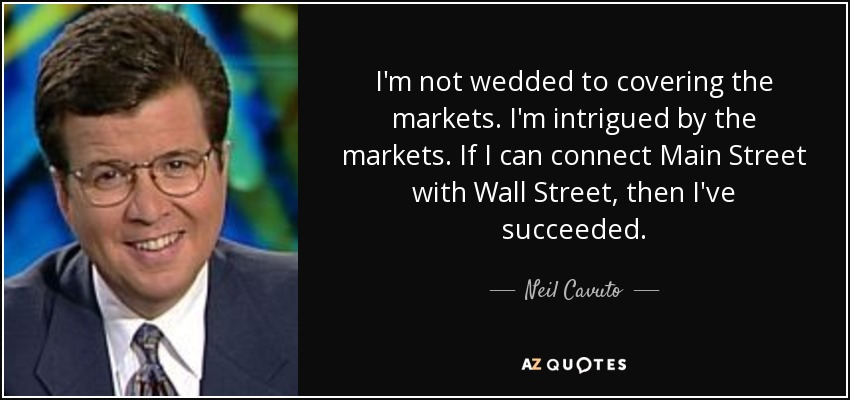 I'm not wedded to covering the markets. I'm intrigued by the markets. If I can connect Main Street with Wall Street, then I've succeeded. - Neil Cavuto