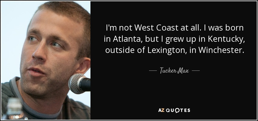 I'm not West Coast at all. I was born in Atlanta, but I grew up in Kentucky, outside of Lexington, in Winchester. - Tucker Max