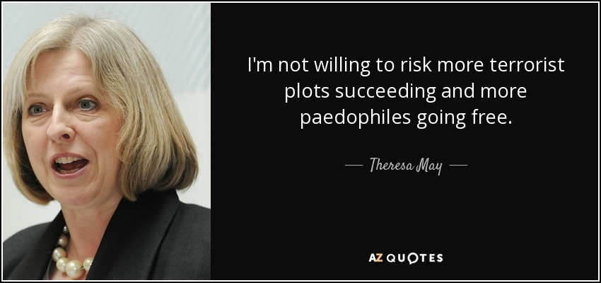 I'm not willing to risk more terrorist plots succeeding and more paedophiles going free. - Theresa May