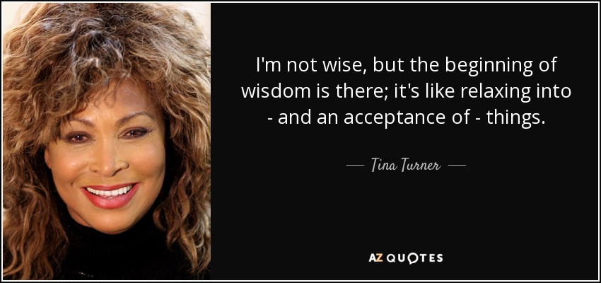I'm not wise, but the beginning of wisdom is there; it's like relaxing into - and an acceptance of - things. - Tina Turner