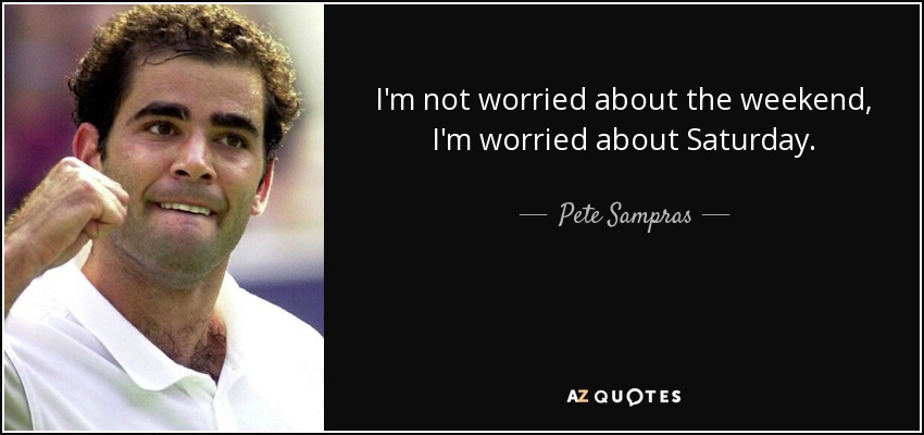 I'm not worried about the weekend, I'm worried about Saturday. - Pete Sampras