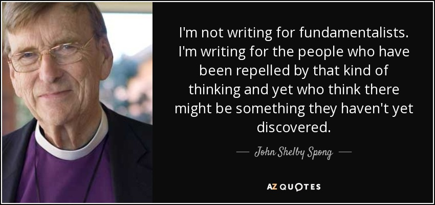 I'm not writing for fundamentalists. I'm writing for the people who have been repelled by that kind of thinking and yet who think there might be something they haven't yet discovered. - John Shelby Spong