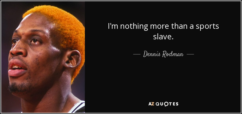 I'm nothing more than a sports slave. - Dennis Rodman
