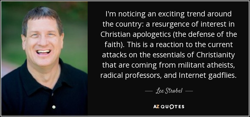 I'm noticing an exciting trend around the country: a resurgence of interest in Christian apologetics (the defense of the faith). This is a reaction to the current attacks on the essentials of Christianity that are coming from militant atheists, radical professors, and Internet gadflies. - Lee Strobel