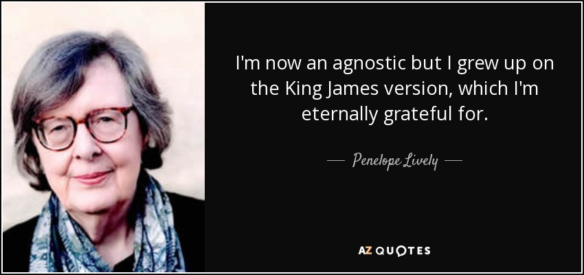 I'm now an agnostic but I grew up on the King James version, which I'm eternally grateful for. - Penelope Lively