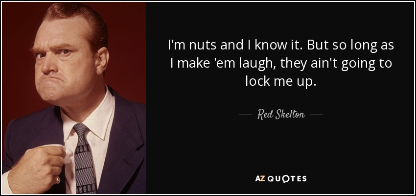I'm nuts and I know it. But so long as I make 'em laugh, they ain't going to lock me up. - Red Skelton