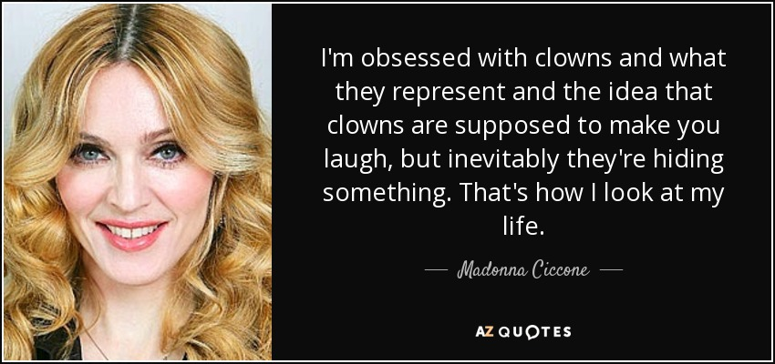 I'm obsessed with clowns and what they represent and the idea that clowns are supposed to make you laugh, but inevitably they're hiding something. That's how I look at my life. - Madonna Ciccone
