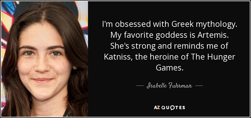 I'm obsessed with Greek mythology. My favorite goddess is Artemis. She's strong and reminds me of Katniss, the heroine of The Hunger Games. - Isabelle Fuhrman