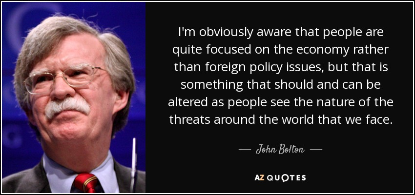 I'm obviously aware that people are quite focused on the economy rather than foreign policy issues, but that is something that should and can be altered as people see the nature of the threats around the world that we face. - John Bolton