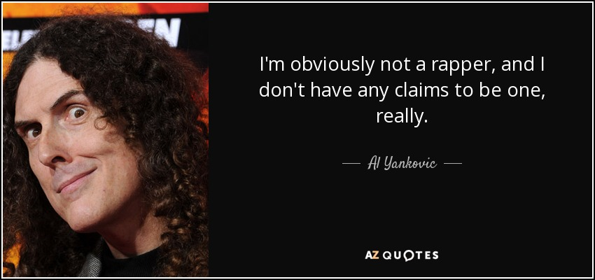 I'm obviously not a rapper, and I don't have any claims to be one, really. - Al Yankovic