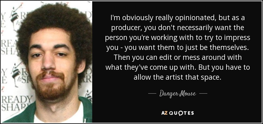 I'm obviously really opinionated, but as a producer, you don't necessarily want the person you're working with to try to impress you - you want them to just be themselves. Then you can edit or mess around with what they've come up with. But you have to allow the artist that space. - Danger Mouse