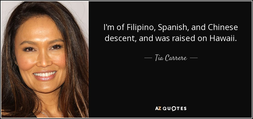 I'm of Filipino, Spanish, and Chinese descent, and was raised on Hawaii. - Tia Carrere