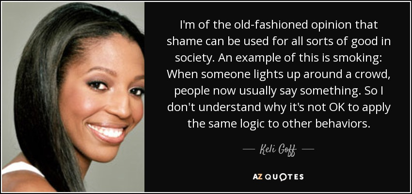 I'm of the old-fashioned opinion that shame can be used for all sorts of good in society. An example of this is smoking: When someone lights up around a crowd, people now usually say something. So I don't understand why it's not OK to apply the same logic to other behaviors. - Keli Goff