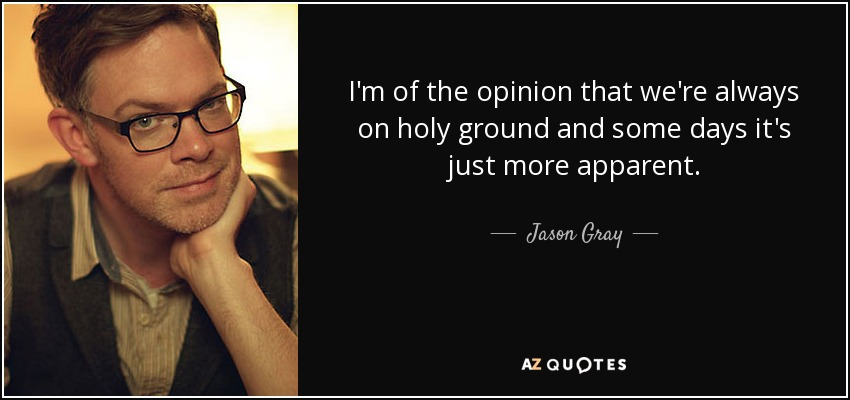 I'm of the opinion that we're always on holy ground and some days it's just more apparent. - Jason Gray