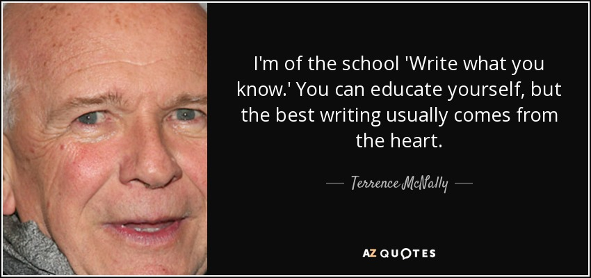 I'm of the school 'Write what you know.' You can educate yourself, but the best writing usually comes from the heart. - Terrence McNally