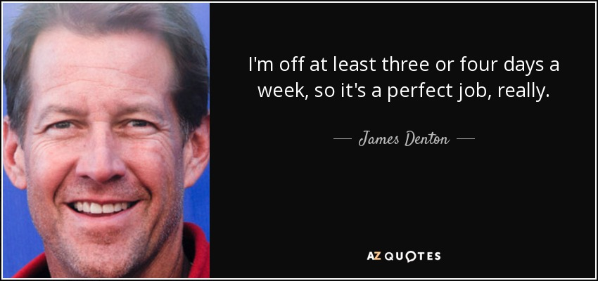 I'm off at least three or four days a week, so it's a perfect job, really. - James Denton