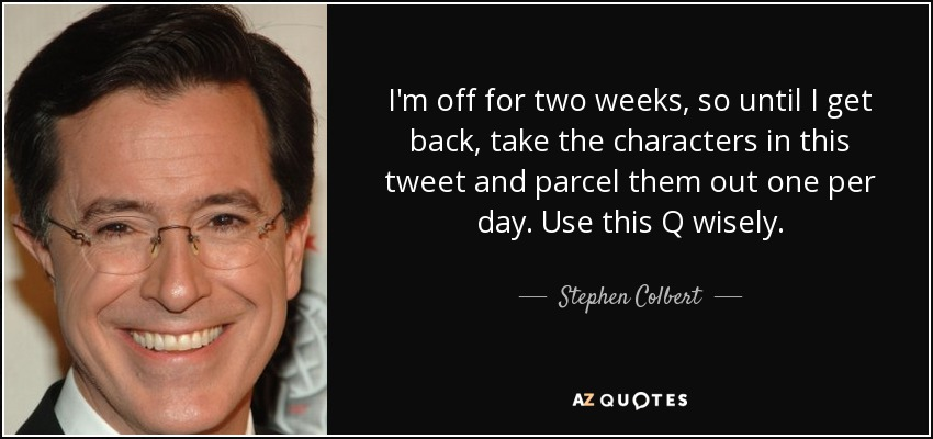 I'm off for two weeks, so until I get back, take the characters in this tweet and parcel them out one per day. Use this Q wisely. - Stephen Colbert