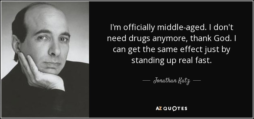 I'm officially middle-aged. I don't need drugs anymore, thank God. I can get the same effect just by standing up real fast. - Jonathan Katz