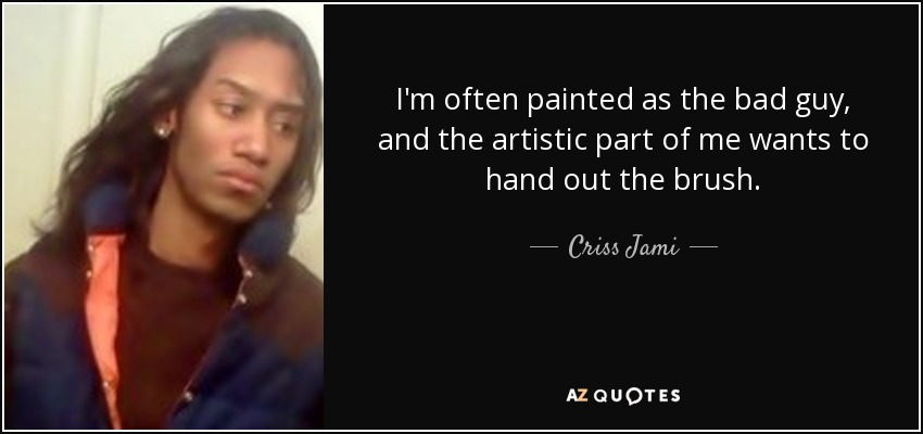 I'm often painted as the bad guy, and the artistic part of me wants to hand out the brush. - Criss Jami