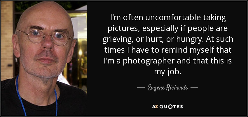 I'm often uncomfortable taking pictures, especially if people are grieving, or hurt, or hungry. At such times I have to remind myself that I'm a photographer and that this is my job. - Eugene Richards