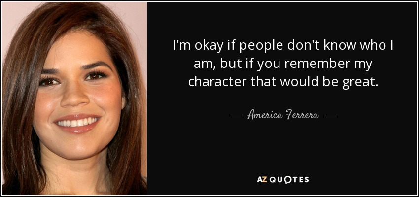 I'm okay if people don't know who I am, but if you remember my character that would be great. - America Ferrera