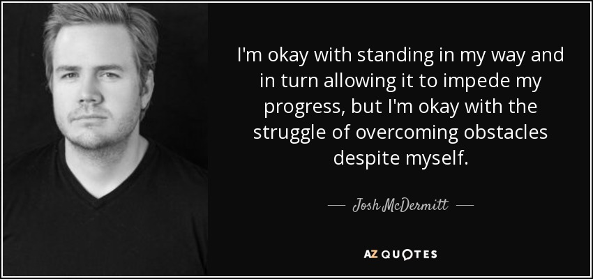 I'm okay with standing in my way and in turn allowing it to impede my progress, but I'm okay with the struggle of overcoming obstacles despite myself. - Josh McDermitt